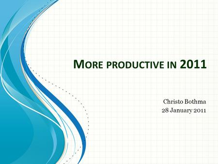 M ORE PRODUCTIVE IN 2011 Christo Bothma 28 January 2011.