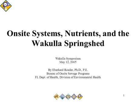 1 Onsite Systems, Nutrients, and the Wakulla Springshed By Eberhard Roeder, Ph.D., P.E. Bureau of Onsite Sewage Programs FL Dept. of Health, Division of.