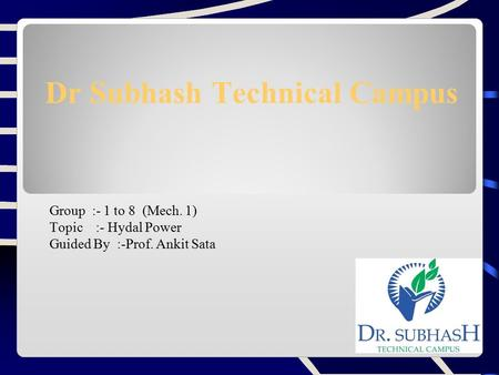 Dr Subhash Technical Campus Group :- 1 to 8 (Mech. 1) Topic :- Hydal Power Guided By :-Prof. Ankit Sata.