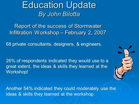 Education Update By John Bilotta Report of the success of Stormwater Infiltration Workshop – February 2, 2007 68 private consultants, designers, & engineers.