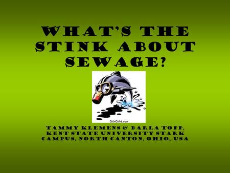 Tammy Klemens & Darla Topp, Kent State University Stark Campus, North Canton, Ohio, USA What's the Stink About Sewage?