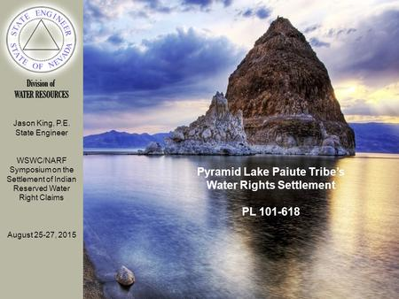 Jason King, P.E. State Engineer WSWC/NARF Symposium on the Settlement of Indian Reserved Water Right Claims August 25-27, 2015 Pyramid Lake Paiute Tribe's.