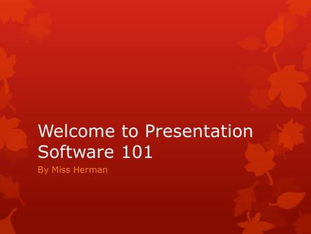 Welcome to Presentation Software 101 By Miss Herman.