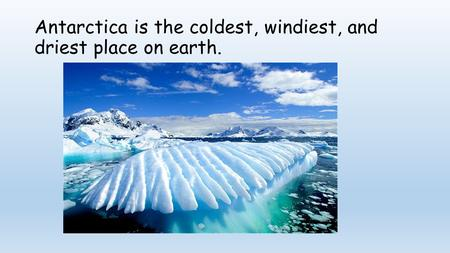 Antarctica is the coldest, windiest, and driest place on earth.