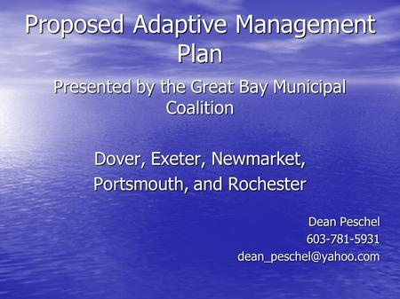 Proposed Adaptive Management Plan Presented by the Great Bay Municipal Coalition Dover, Exeter, Newmarket, Portsmouth, and Rochester Dean Peschel