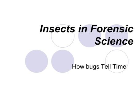 Insects in Forensic Science How bugs Tell Time. History Sung Tz'u. 洗冤集錄 ( The Washing Away of Wrongs): 洗冤集錄 This was the first forensic case ever reported.