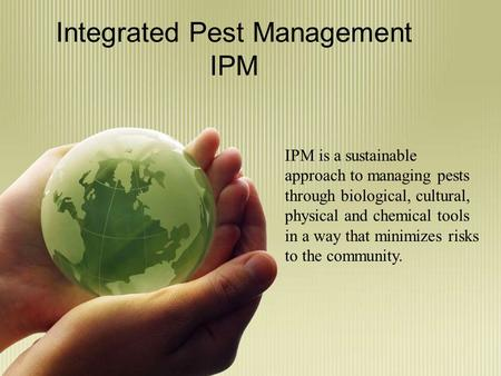 Integrated Pest Management IPM IPM is a sustainable approach to managing pests through biological, cultural, physical and chemical tools in a way that.