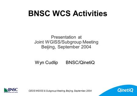 CEOS WGISS & Subgroup Meeting, Beijing, September, 2004 BNSC WCS Activities Wyn Cudlip BNSC/QinetiQ Presentation at Joint WGISS/Subgroup Meeting Beijing,