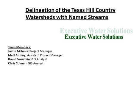 Delineation of the Texas Hill Country Watersheds with Named Streams Team Members: Justin McInnis: Project Manager Matt Anding: Assistant Project Manager.