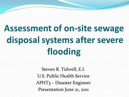 Assessment of on-site sewage disposal systems after severe flooding Steven R. Tidwell, E.I. U.S. Public Health Service APHT3 – Disaster Engineer Presentation.