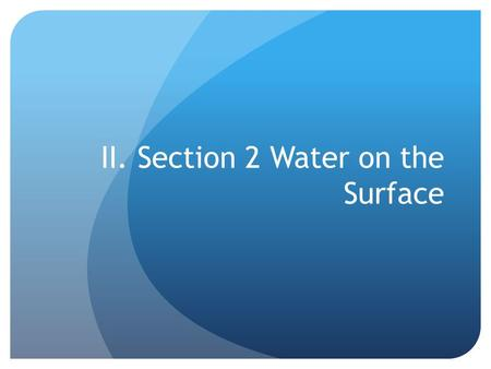 II. Section 2 Water on the Surface. A. River Systems 1.Tributaries- the smaller streams and rivers that feed into a main river 1.Watersheds- the land.