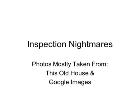Inspection Nightmares Photos Mostly Taken From: This Old House & Google Images.