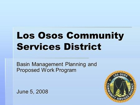 Los Osos Community Services District Basin Management Planning and Proposed Work Program June 5, 2008.