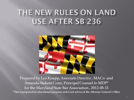 1 Prepared by Les Knapp, Associate Director, MACo and Amanda Stakem Conn, Principal Counsel to MDP* for the Maryland State Bar Association, 2012-05-11.