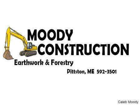 Caleb Moody. Company Overview A small family and community based construction company Active member in the society Offers a full line of earth work and.