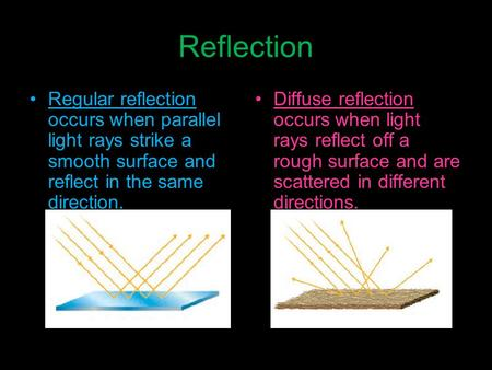 Reflection Regular reflection occurs when parallel light rays strike a smooth surface and reflect in the same direction. Diffuse reflection occurs when.