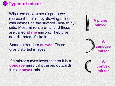 Some mirrors are curved. These give distorted images. If a mirror curves inwards then it is a concave mirror; if it curves outwards it is a convex mirror.