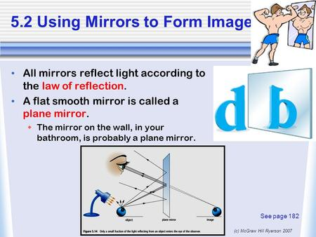 (c) McGraw Hill Ryerson 2007 5.2 Using Mirrors to Form Images All mirrors reflect light according to the law of reflection. A flat smooth mirror is called.