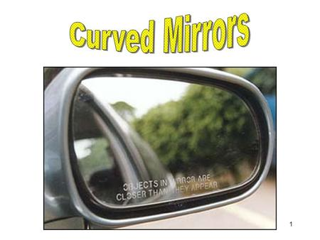 1 2 Curved mirrors have the capability to create images that are larger or smaller than the object placed in front of them. They can also create images.