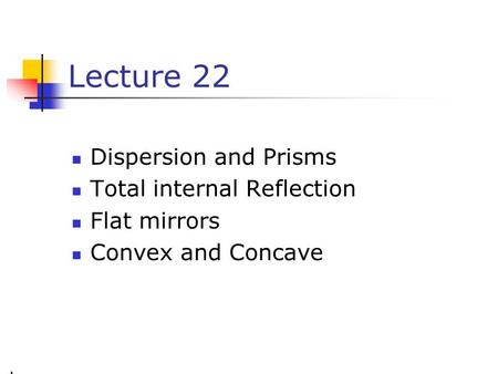 Lecture 22 Dispersion and Prisms Total internal Reflection Flat mirrors Convex and Concave.