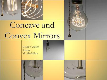 Grade 9 and 10 Science Mr. MacMillan. Properties of Concave Mirrors A mirror whose reflecting surface curves inward When you look at objects in a concave.