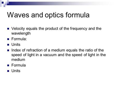 Waves and optics formula Velocity equals the product of the frequency and the wavelength Formula: Units Index of refraction of a medium equals the ratio.