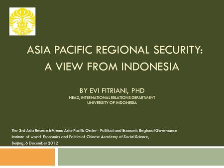 ASIA PACIFIC REGIONAL SECURITY: A VIEW FROM INDONESIA BY EVI FITRIANI, PHD HEAD, INTERNATIONAL RELATIONS DEPARTMENT UNIVERSITY OF INDONESIA The 3rd Asia.