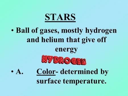 STARS Ball of gases, mostly hydrogen and helium that give off energy A. Color- determined by surface temperature.