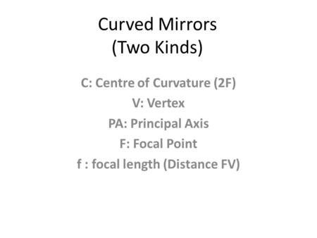 Curved Mirrors (Two Kinds) C: Centre of Curvature (2F) V: Vertex PA: Principal Axis F: Focal Point f : focal length (Distance FV)