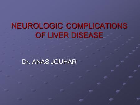NEUROLOGIC COMPLICATIONS OF LIVER DISEASE Dr. ANAS JOUHAR.