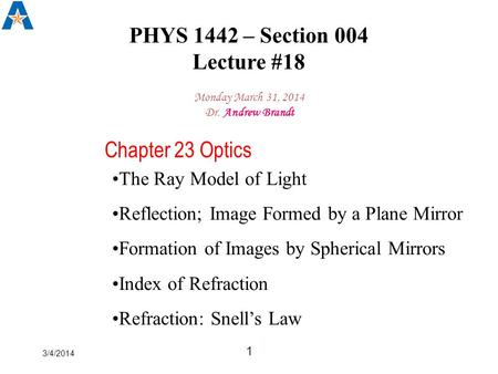 3/4/2014 1 PHYS 1442 – Section 004 Lecture #18 Monday March 31, 2014 Dr. Andrew Brandt Chapter 23 Optics The Ray Model of Light Reflection; Image Formed.