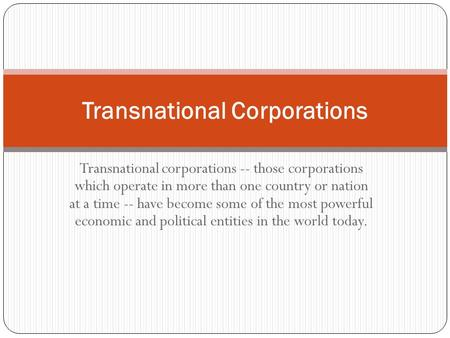 Transnational corporations -- those corporations which operate in more than one country or nation at a time -- have become some of the most powerful economic.