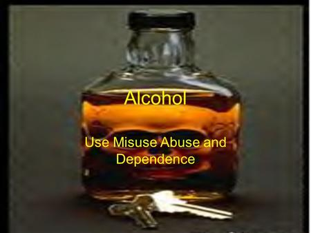 "Alcohol Use Misuse Abuse and Dependence. ALCOHOL (ETOH) An Arabic Word Meaning – ""Something Subtle"""