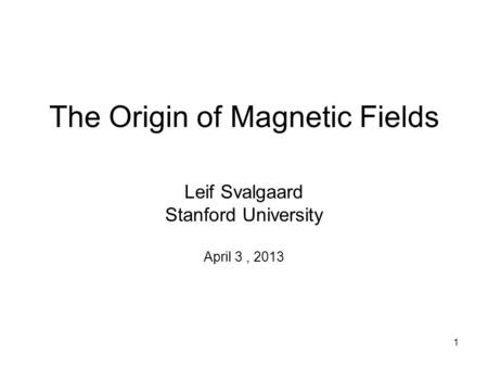 1 The Origin of Magnetic Fields Leif Svalgaard Stanford University April 3, 2013.