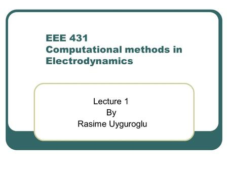 EEE 431 Computational methods in Electrodynamics Lecture 1 By Rasime Uyguroglu.