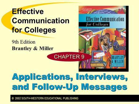 © 2002 SOUTH-WESTERN EDUCATIONAL PUBLISHING 9th Edition Brantley & Miller Effective Communication for Colleges CHAPTER 9 Applications, Interviews, and.