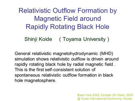 Relativistic Outflow Formation by Magnetic Field around Rapidly Rotating Black Hole Shinji Koide ( Toyama University ) Black Hole 2003, October 29 (Wed),