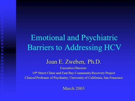 Emotional and Psychiatric Barriers to Addressing HCV Joan E. Zweben, Ph.D. Executive Director: 14 th Street Clinic and East Bay Community Recovery Project.