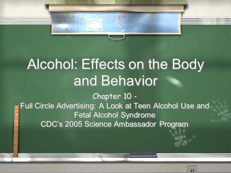 Alcohol: Effects on the Body and Behavior Chapter 10 - Full Circle Advertising: A Look at Teen Alcohol Use and Fetal Alcohol Syndrome CDC's 2005 Science.
