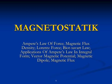 1 Ampere's Law Of Force; Magnetic Flux Density; Lorentz Force; Biot-savart Law; Applications Of Ampere's Law In Integral Form; Vector Magnetic Potential;