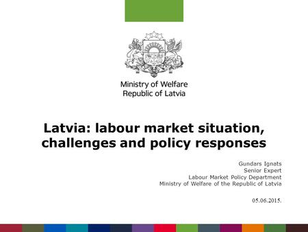 Latvia: labour market situation, challenges and policy responses Gundars Ignats Senior Expert Labour Market Policy Department Ministry of Welfare of the.