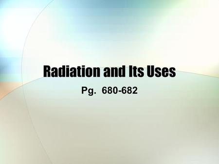 Radiation and Its Uses Pg. 680-682. Effects of Radiation Radioactive elements are potentially hazardous, but the effects are quite subtle The effects.