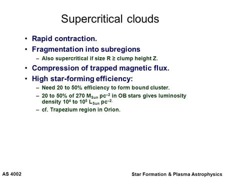 AS 4002 Star Formation & Plasma Astrophysics Supercritical clouds Rapid contraction. Fragmentation into subregions –Also supercritical if size R ≥ clump.