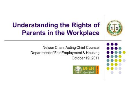 Understanding the Rights of Parents in the Workplace Nelson Chan, Acting Chief Counsel Department of Fair Employment & Housing October 19, 2011.