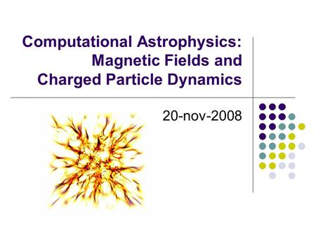 Computational Astrophysics: Magnetic Fields and Charged Particle Dynamics 20-nov-2008.