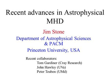 Recent advances in Astrophysical MHD Jim Stone Department of Astrophysical Sciences & PACM Princeton University, USA Recent collaborators: Tom Gardiner.