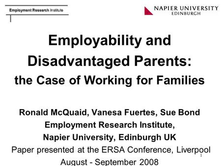 Employment Research Institute 1 Employability and Disadvantaged Parents: the Case of Working for Families Ronald McQuaid, Vanesa Fuertes, Sue Bond Employment.