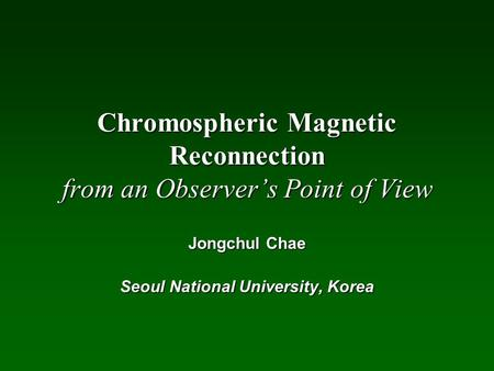 Chromospheric Magnetic Reconnection from an Observer's Point of View Jongchul Chae Seoul National University, Korea.