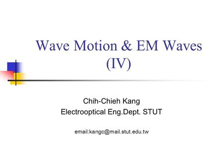 Wave Motion & EM Waves (IV) Chih-Chieh Kang Electrooptical Eng.Dept. STUT