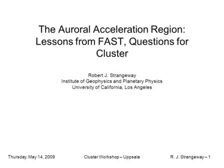 Thursday, May 14, 2009Cluster Workshop – UppsalaR. J. Strangeway – 1 The Auroral Acceleration Region: Lessons from FAST, Questions for Cluster Robert J.